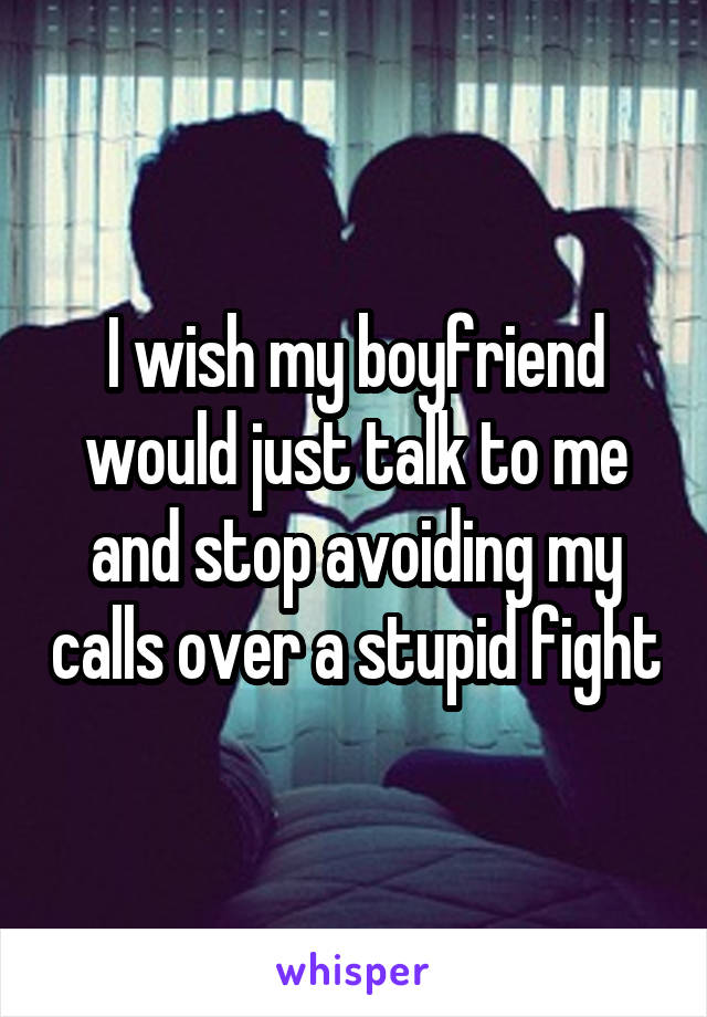 I wish my boyfriend would just talk to me and stop avoiding my calls over a stupid fight