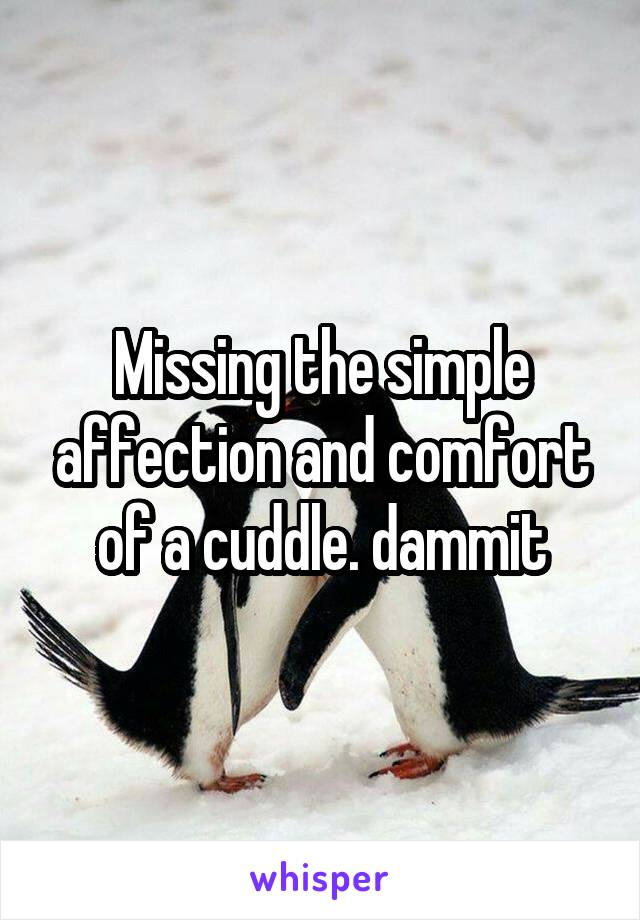 Missing the simple affection and comfort of a cuddle. dammit