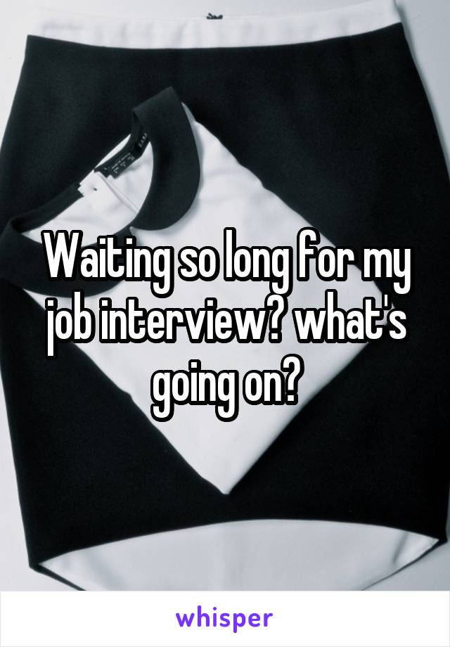 Waiting so long for my job interview? what's going on?