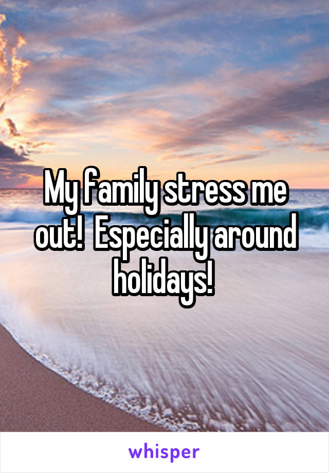 My family stress me out!  Especially around holidays!