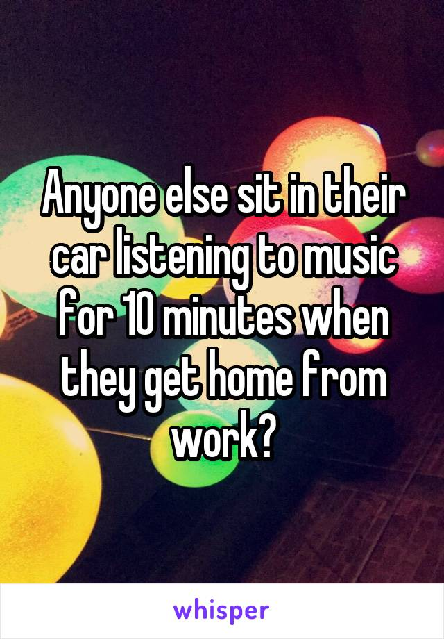 Anyone else sit in their car listening to music for 10 minutes when they get home from work?