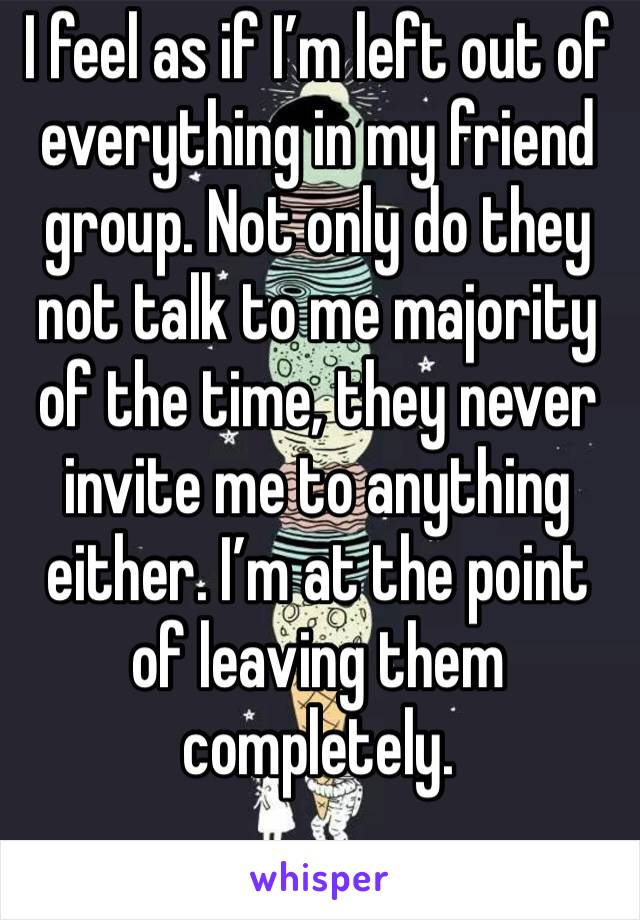 I feel as if I'm left out of everything in my friend group. Not only do they not talk to me majority of the time, they never invite me to anything either. I'm at the point of leaving them completely.