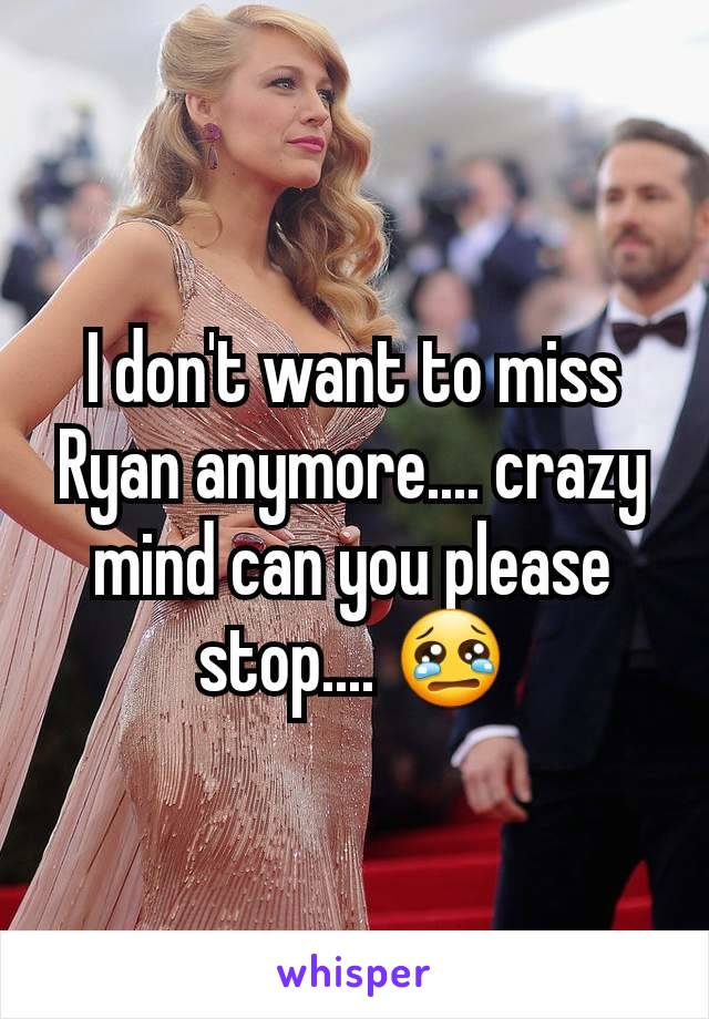 I don't want to miss Ryan anymore.... crazy mind can you please stop.... 😢