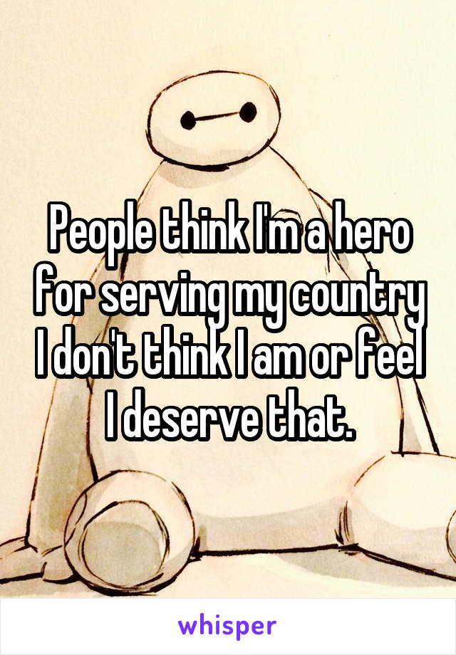 People think I'm a hero for serving my country I don't think I am or feel I deserve that.