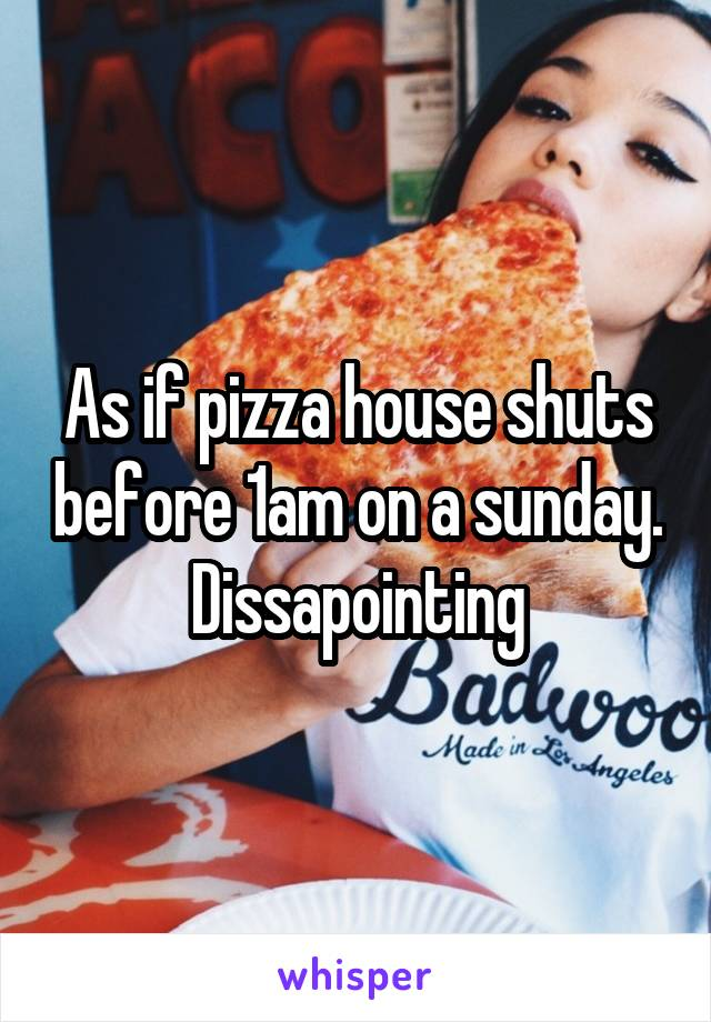 As if pizza house shuts before 1am on a sunday. Dissapointing