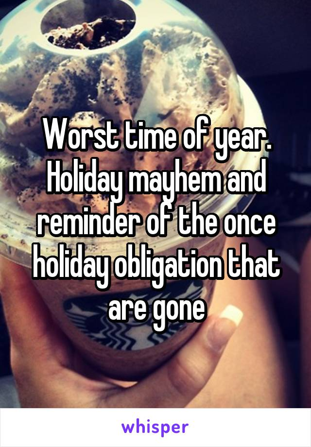 Worst time of year. Holiday mayhem and reminder of the once holiday obligation that are gone
