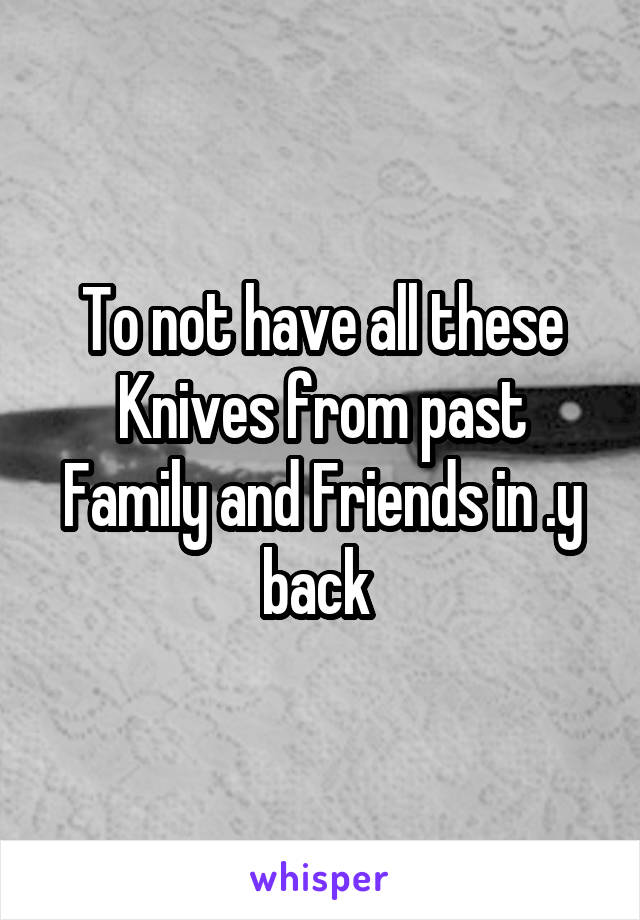 To not have all these Knives from past Family and Friends in .y back