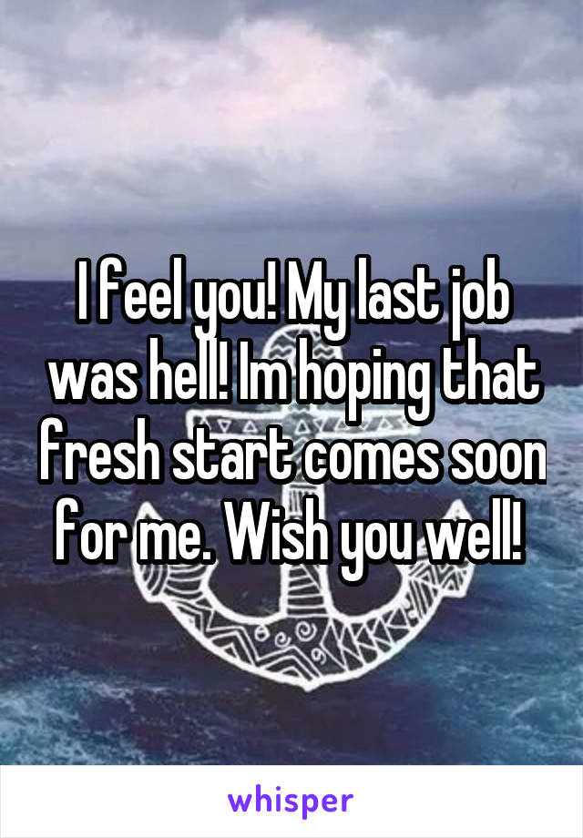 I feel you! My last job was hell! Im hoping that fresh start comes soon for me. Wish you well!