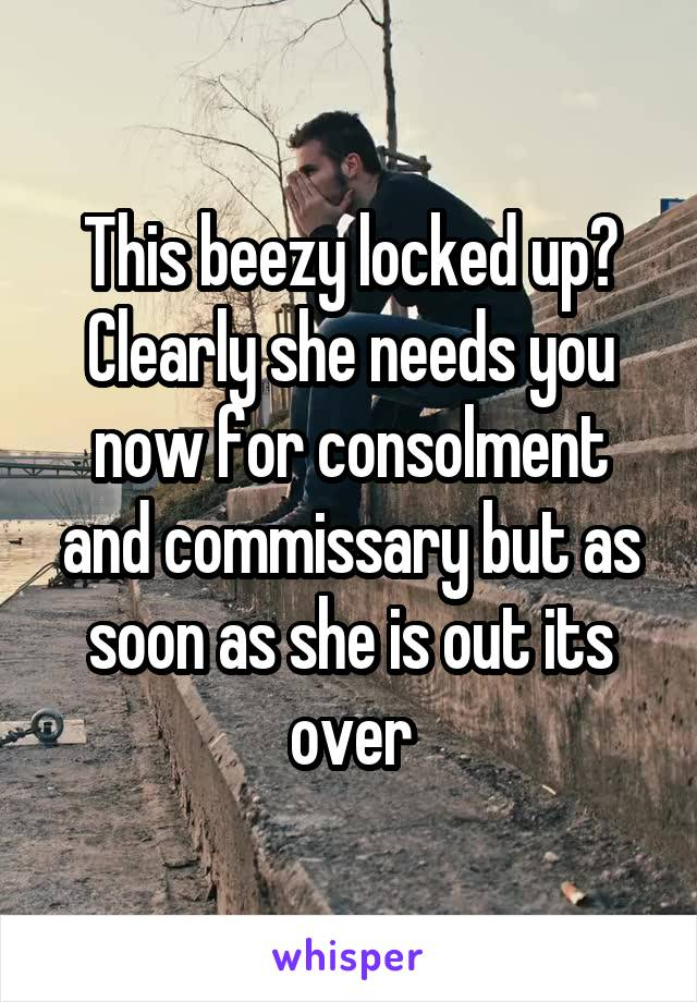 This beezy locked up? Clearly she needs you now for consolment and commissary but as soon as she is out its over