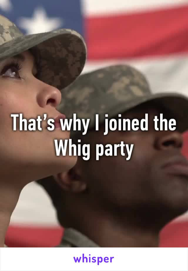 That's why I joined the Whig party