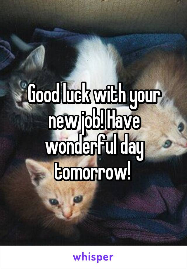 Good luck with your new job! Have wonderful day tomorrow!