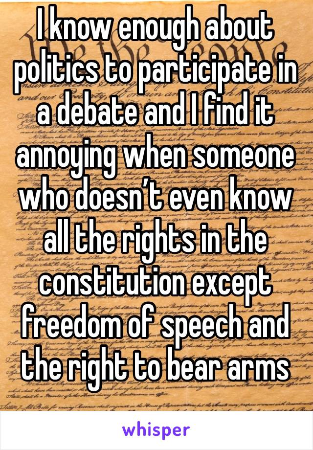 I know enough about politics to participate in a debate and I find it annoying when someone who doesn't even know all the rights in the constitution except freedom of speech and the right to bear arms