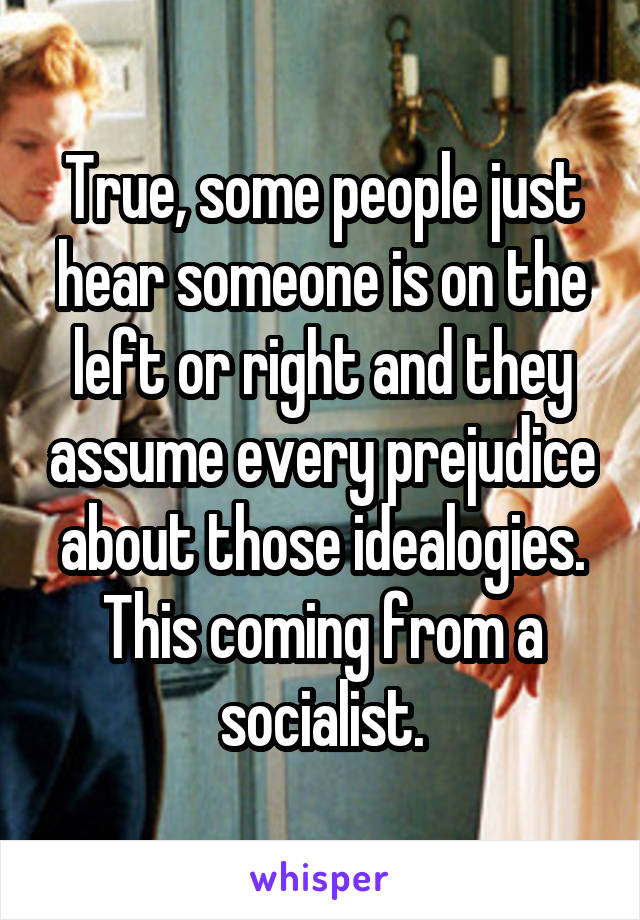 True, some people just hear someone is on the left or right and they assume every prejudice about those idealogies. This coming from a socialist.