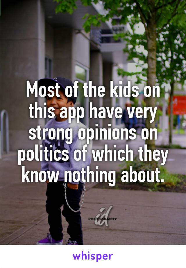Most of the kids on this app have very strong opinions on politics of which they know nothing about.