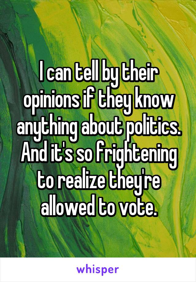 I can tell by their opinions if they know anything about politics. And it's so frightening to realize they're allowed to vote.