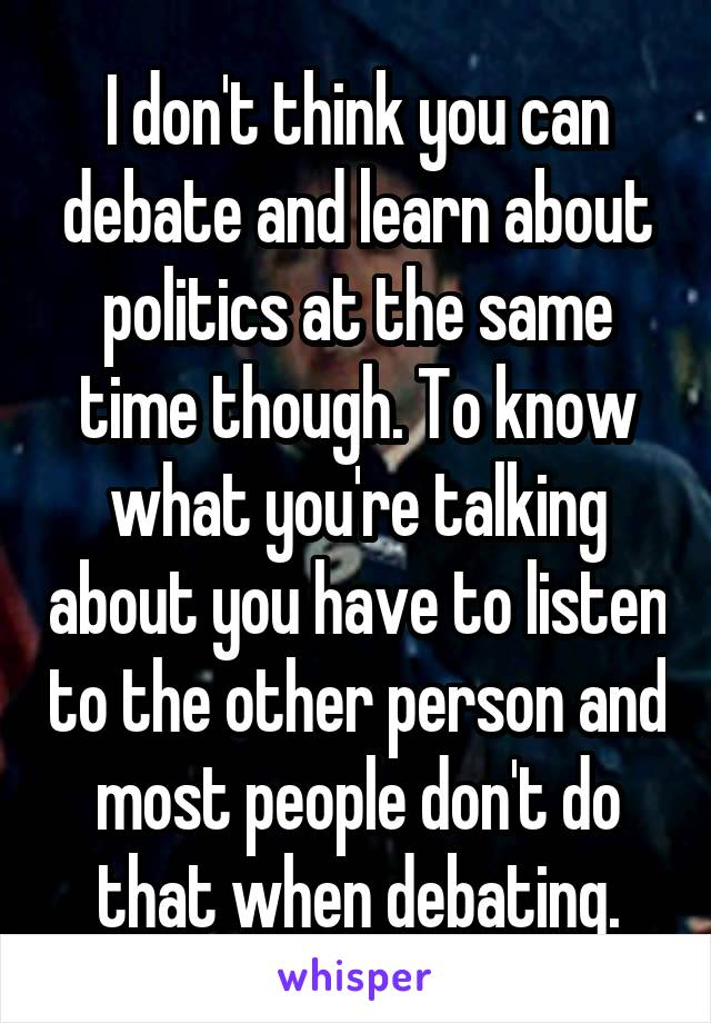 I don't think you can debate and learn about politics at the same time though. To know what you're talking about you have to listen to the other person and most people don't do that when debating.