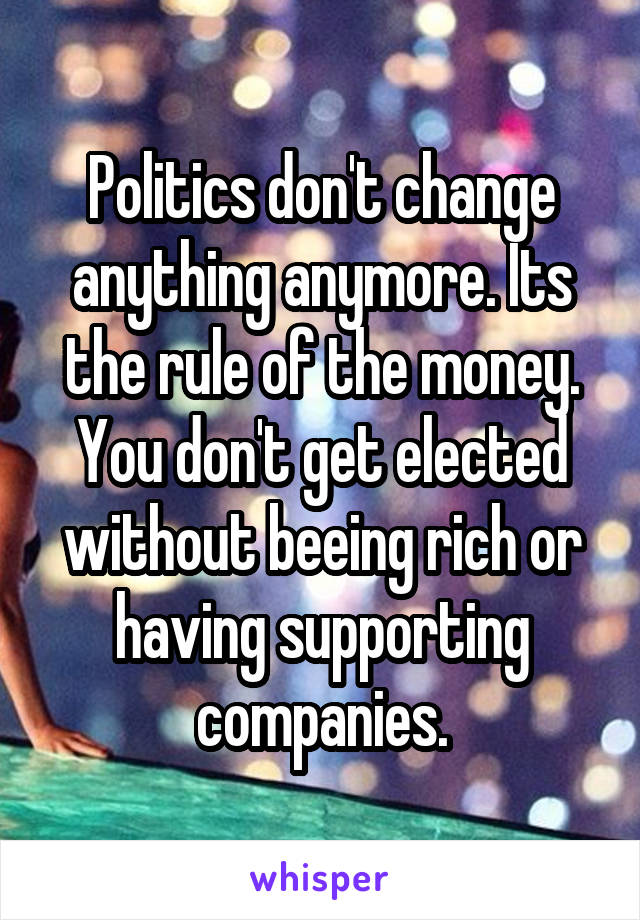 Politics don't change anything anymore. Its the rule of the money. You don't get elected without beeing rich or having supporting companies.