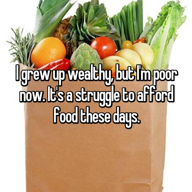 I grew up wealthy, but I'm poor now. It's a struggle to afford food these days.
