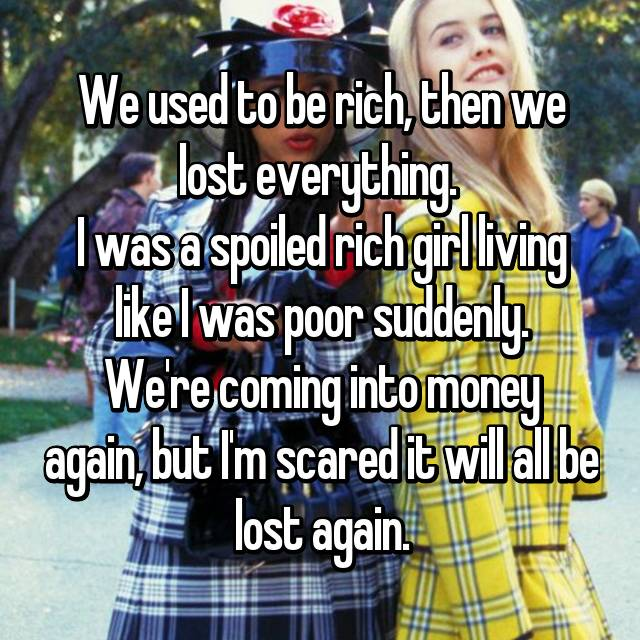 We used to be rich, then we lost everything.  I was a spoiled rich girl living like I was poor suddenly. We're coming into money again, but I'm scared it will all be lost again.