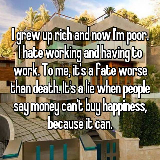 I grew up rich and now I'm poor. I hate working and having to work. To me, it's a fate worse than death. It's a lie when people say money can't buy happiness, because it can.