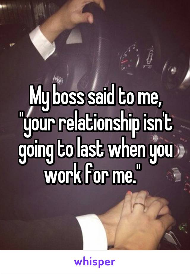 """My boss said to me, """"your relationship isn't going to last when you work for me."""""""