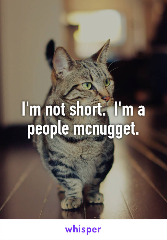 I'm not short.  I'm a people mcnugget.