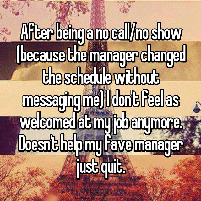 After being a no call/no show (because the manager changed the schedule without messaging me) I don't feel as welcomed at my job anymore. Doesn't help my fave manager just quit.