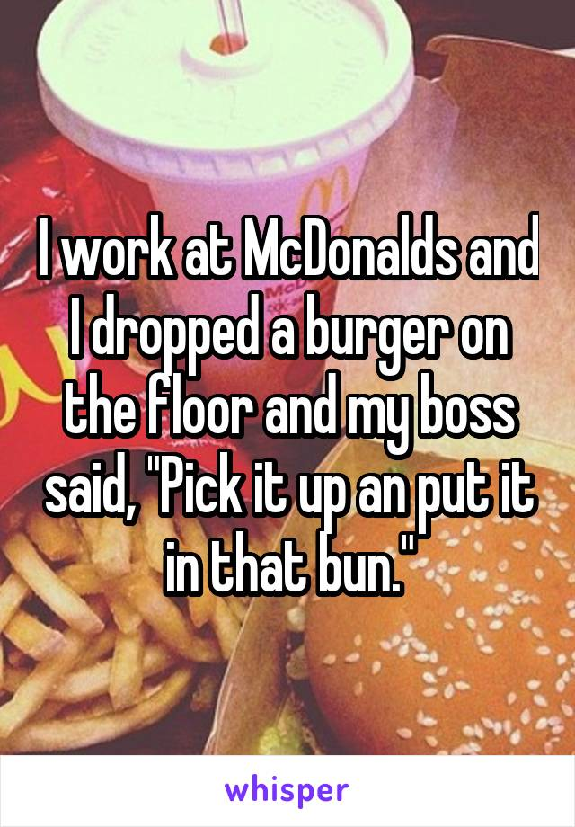 """I work at McDonalds and I dropped a burger on the floor and my boss said, """"Pick it up an put it in that bun."""""""