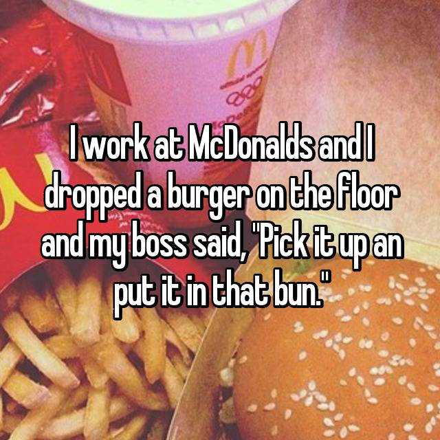 "I work at McDonalds and I dropped a burger on the floor and my boss said, ""Pick it up an put it in that bun."""