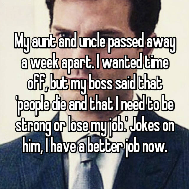 My aunt and uncle passed away a week apart. I wanted time off, but my boss said that 'people die and that I need to be strong or lose my job.' Jokes on him, I have a better job now.