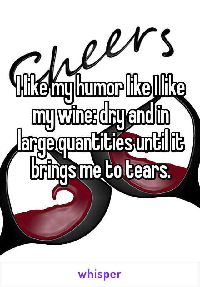 I like my humor like I like my wine: dry and in large quantities until it brings me to tears.