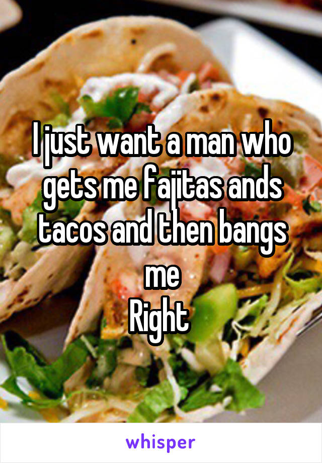 I just want a man who gets me fajitas ands tacos and then bangs me Right