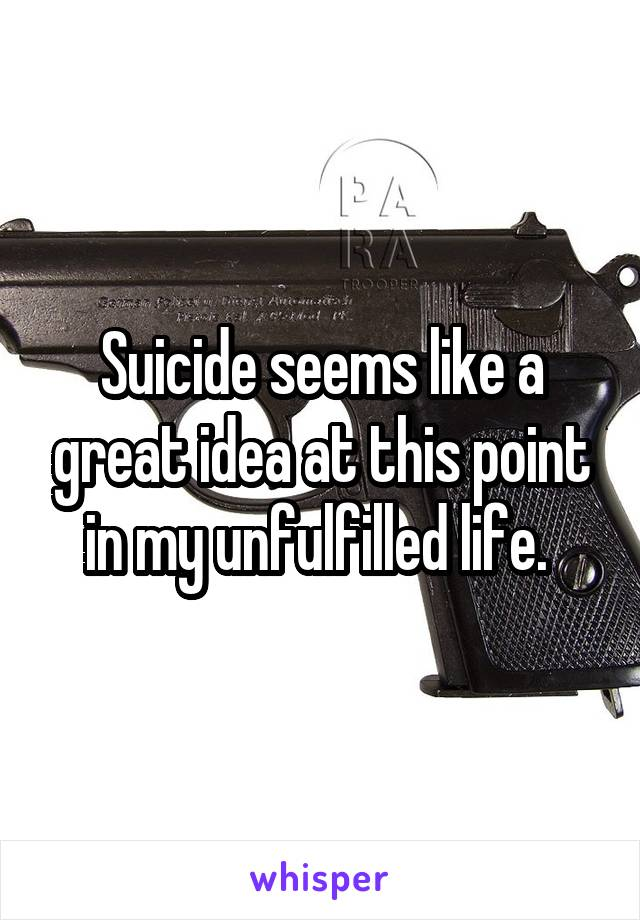Suicide seems like a great idea at this point in my unfulfilled life.