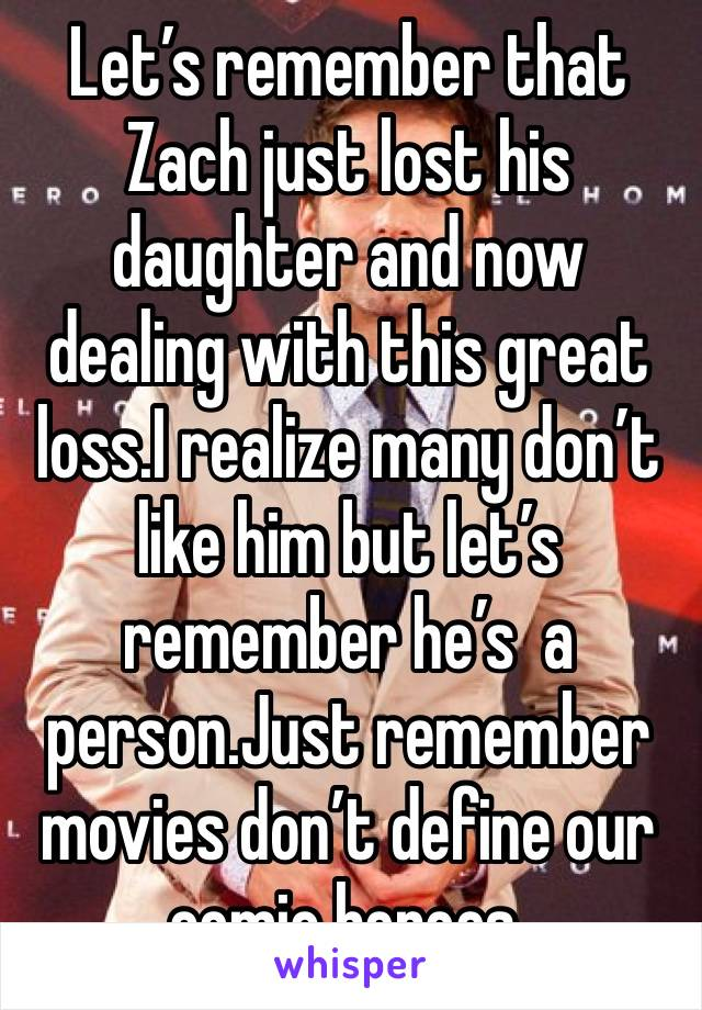 Let's remember that Zach just lost his daughter and now dealing with this great loss.I realize many don't like him but let's remember he's  a person.Just remember movies don't define our comic heroes.