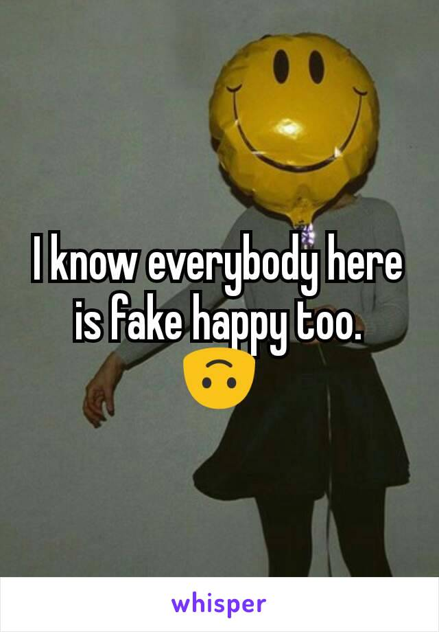I know everybody here is fake happy too. 🙃
