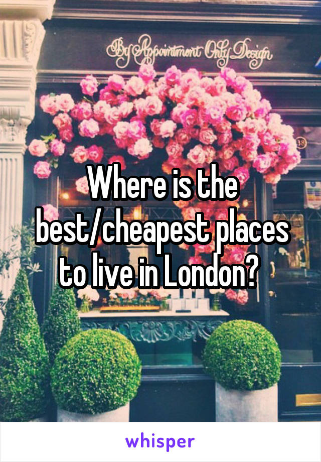 Where is the best/cheapest places to live in London?