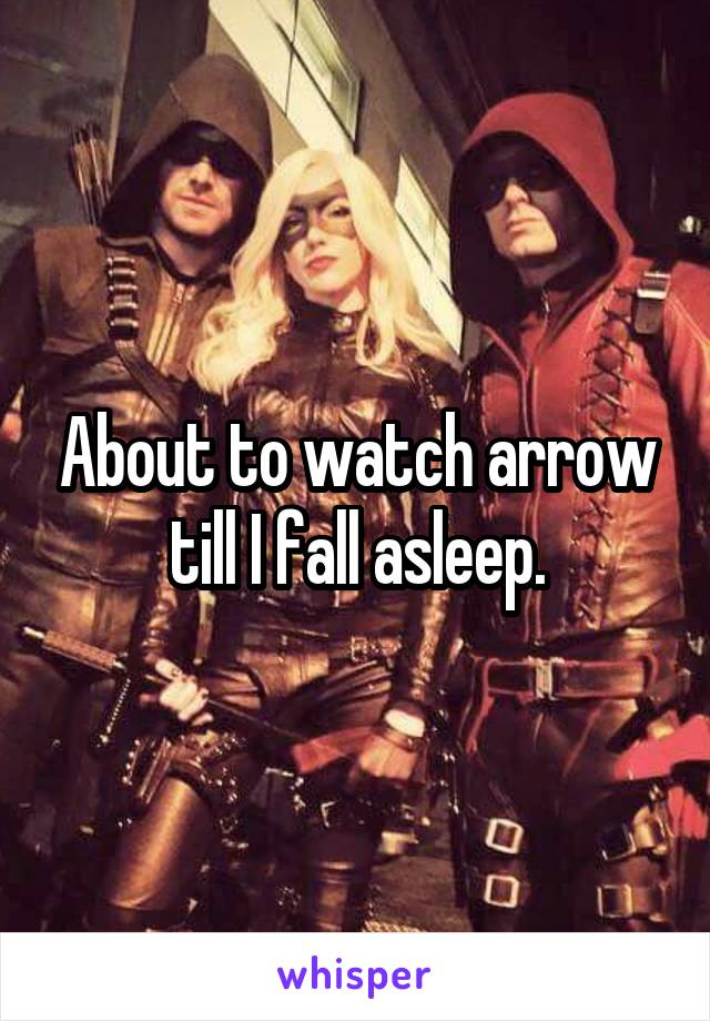 About to watch arrow till I fall asleep.