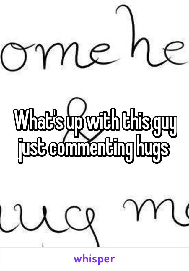 What's up with this guy just commenting hugs