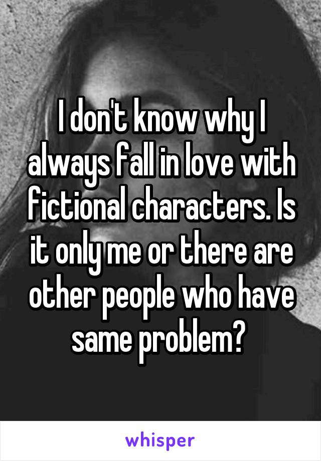 I don't know why I always fall in love with fictional characters. Is it only me or there are other people who have same problem?