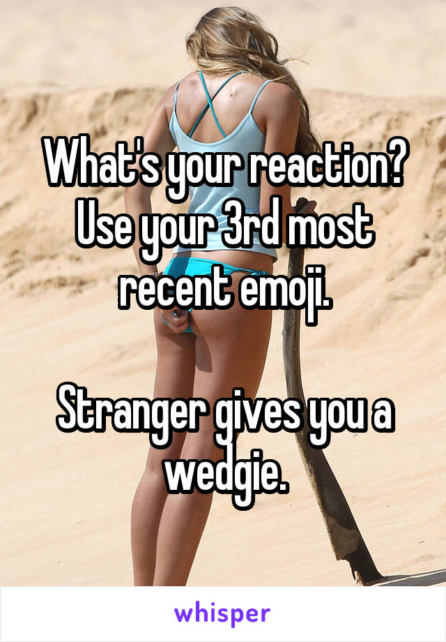What's your reaction? Use your 3rd most recent emoji.  Stranger gives you a wedgie.