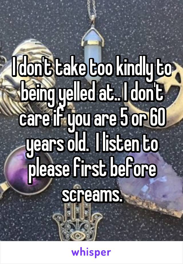 I don't take too kindly to being yelled at.. I don't care if you are 5 or 60 years old.  I listen to please first before screams.