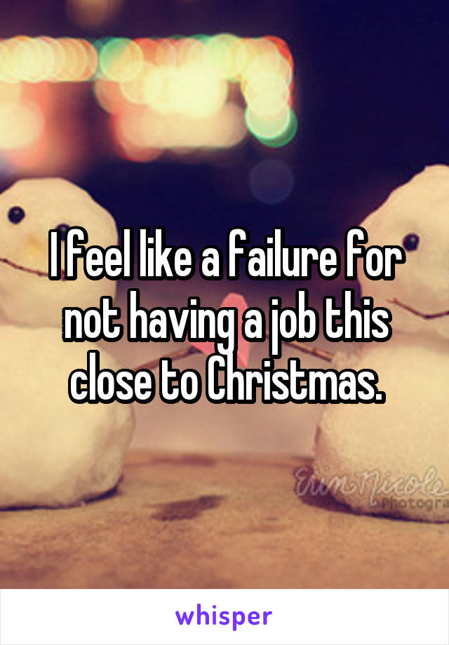 I feel like a failure for not having a job this close to Christmas.