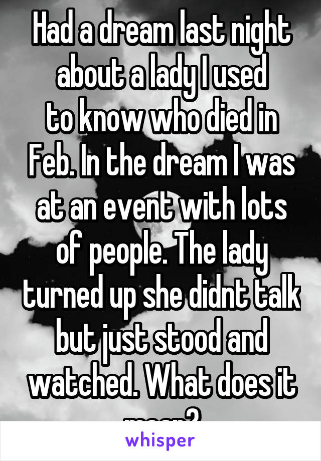 Had a dream last night about a lady I used to know who died in Feb. In the dream I was at an event with lots of people. The lady turned up she didnt talk but just stood and watched. What does it mean?