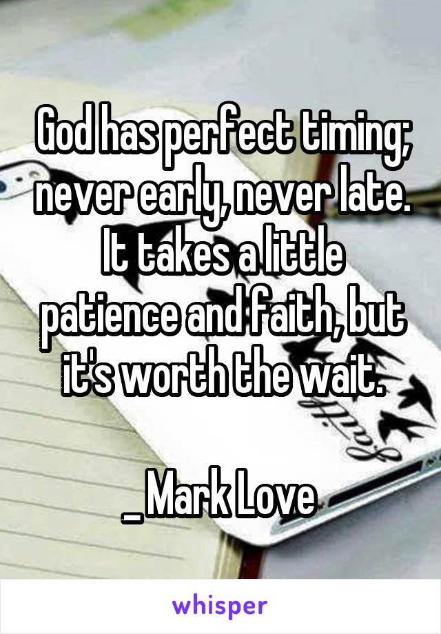 God has perfect timing; never early, never late. It takes a little patience and faith, but it's worth the wait.  _ Mark Love