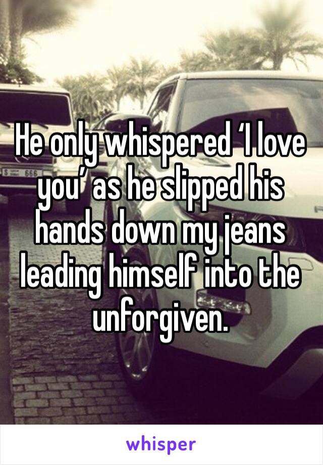 He only whispered 'I love you' as he slipped his hands down my jeans leading himself into the unforgiven.