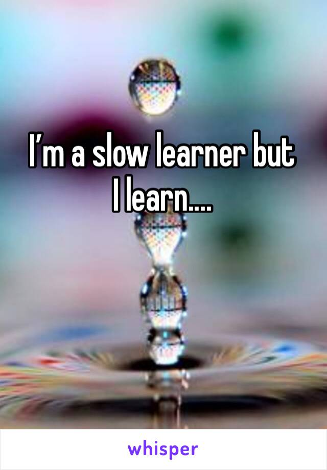 I'm a slow learner but I learn....