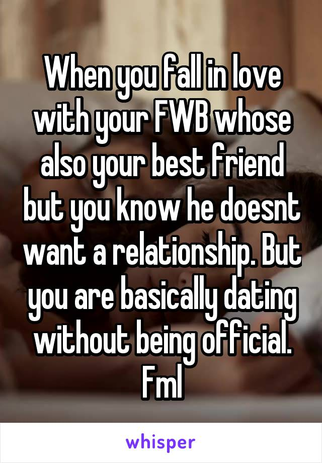 When you fall in love with your FWB whose also your best friend but you know he doesnt want a relationship. But you are basically dating without being official. Fml