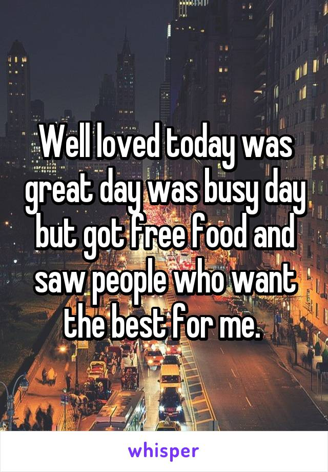 Well loved today was great day was busy day but got free food and saw people who want the best for me.