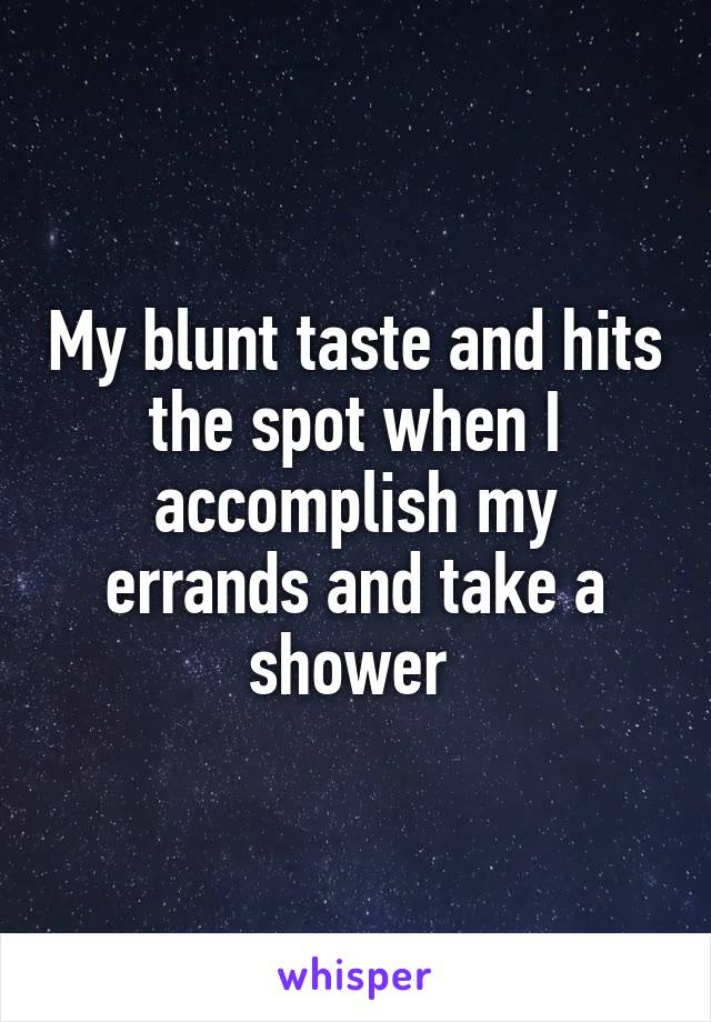 My blunt taste and hits the spot when I accomplish my errands and take a shower