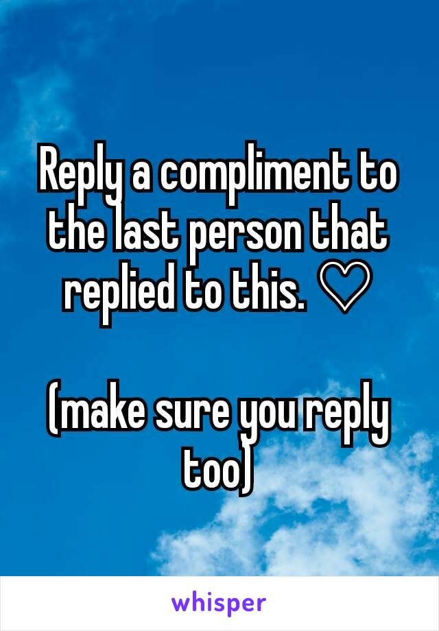 Reply a compliment to the last person that replied to this. ♡  (make sure you reply too)